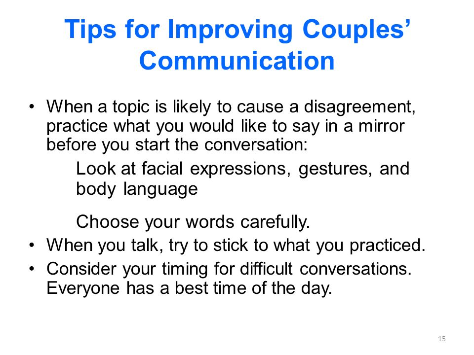 Tips for Improving Couples Communication When a topic is likely to cause a disagreement, practice what you would like to say in a mirror before you start the conversation: Look at facial expressions, gestures, and body language Choose your words carefully.