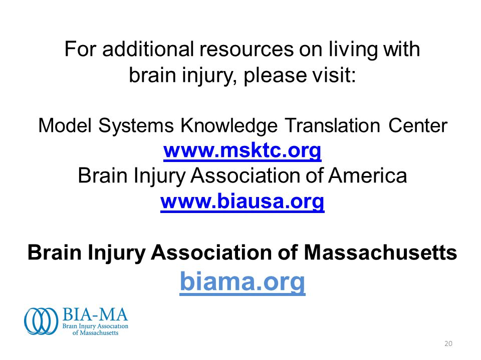 20 For additional resources on living with brain injury, please visit: Model Systems Knowledge Translation Center www.msktc.org Brain Injury Association of America www.biausa.org Brain Injury Association of Massachusetts biama.org www.msktc.org www.biausa.org