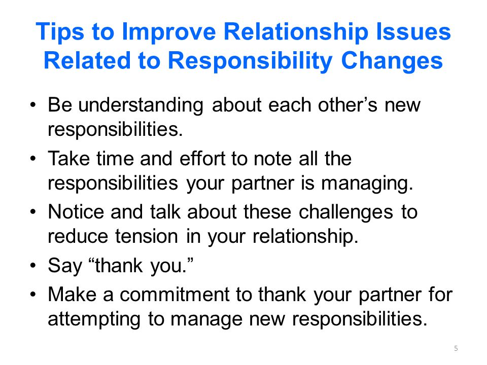 Tips to Improve Relationship Issues Related to Responsibility Changes Be understanding about each others new responsibilities.