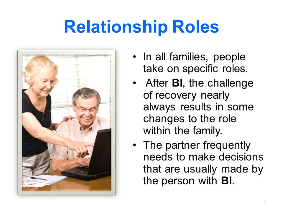 Relationship Roles In all families, people take on specific roles. After BI, the challenge of recovery nearly always results in some changes to the ro