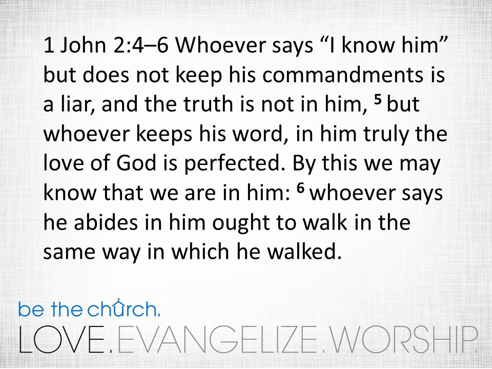 1 John 2:4–6 Whoever says I know him but does not keep his commandments is a liar, and the truth is not in him, 5 but whoever keeps his word, in him t