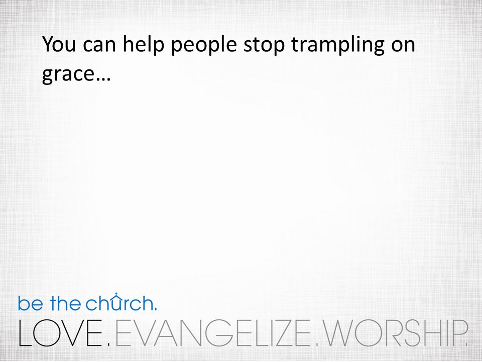You can help people stop trampling on grace…