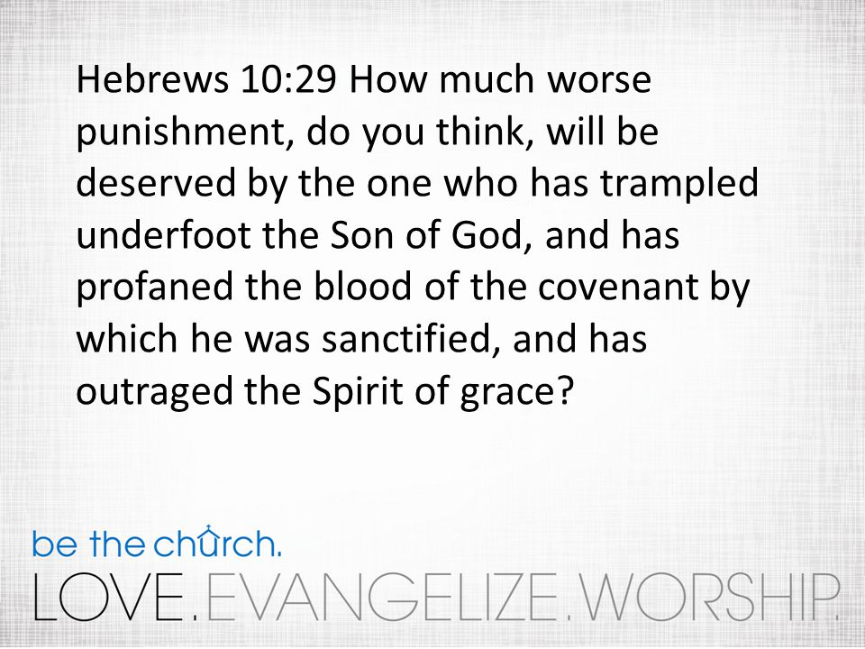 Hebrews 10:29 How much worse punishment, do you think, will be deserved by the one who has trampled underfoot the Son of God, and has profaned the blood of the covenant by which he was sanctified, and has outraged the Spirit of grace?