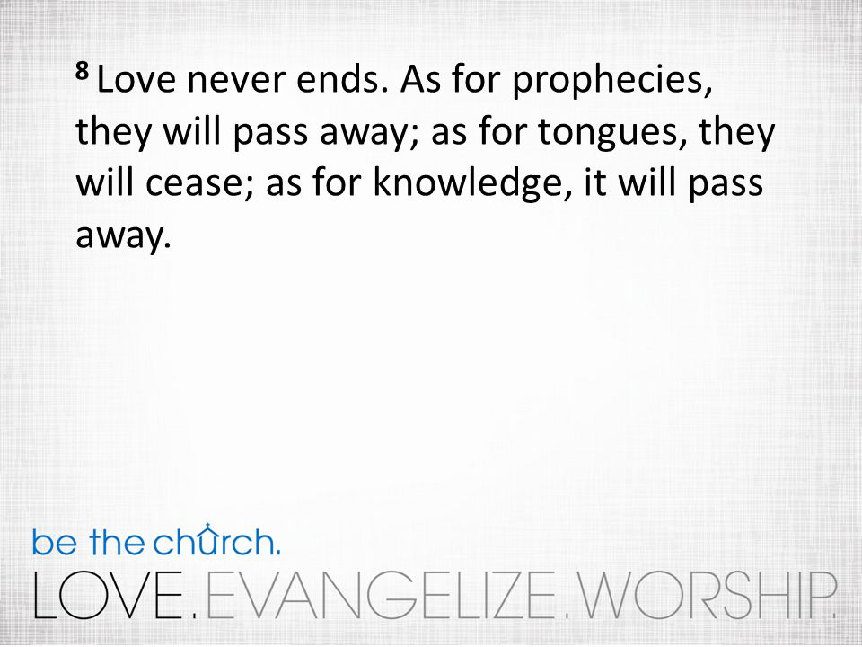 8 Love never ends. As for prophecies, they will pass away; as for tongues, they will cease; as for knowledge, it will pass away.