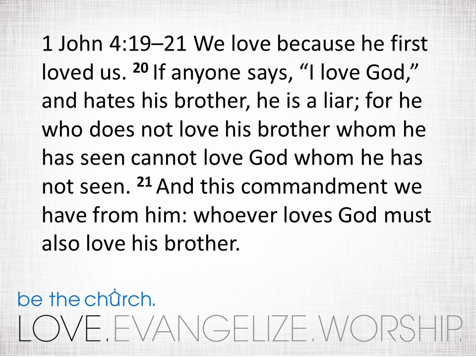 1 John 4:19–21 We love because he first loved us.