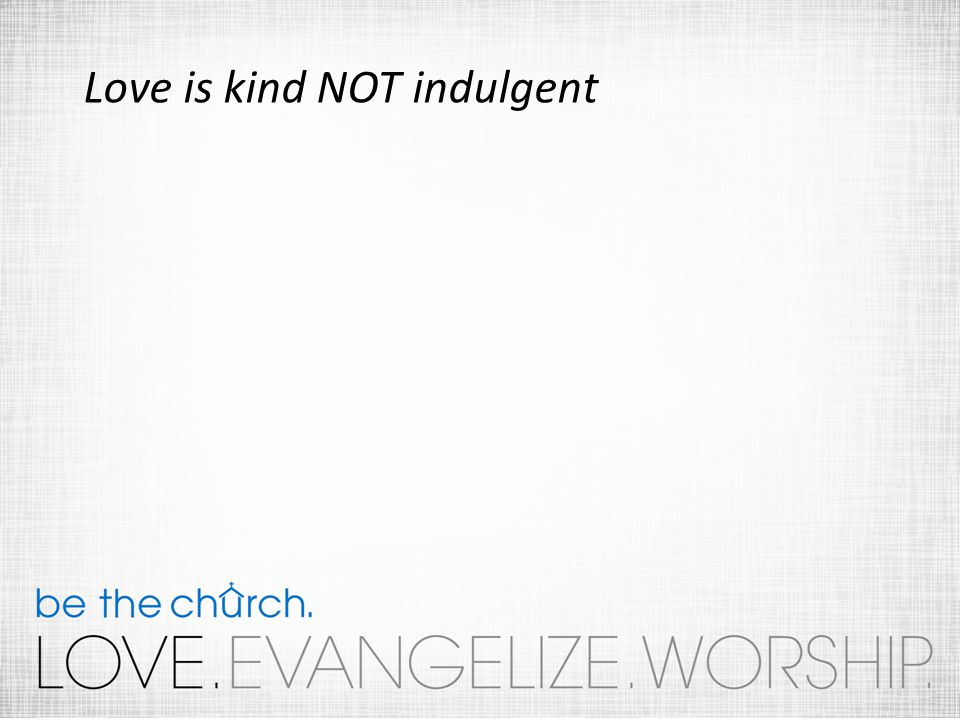 Love is kind NOT indulgent