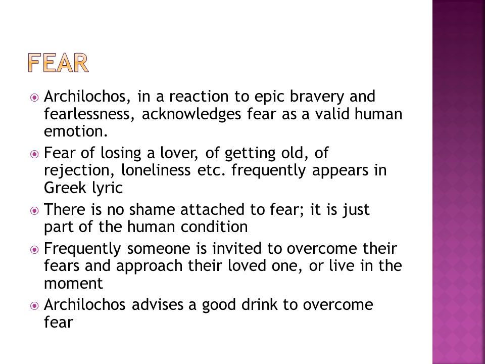 Archilochos, in a reaction to epic bravery and fearlessness, acknowledges fear as a valid human emotion. Fear of losing a lover, of getting old, of re