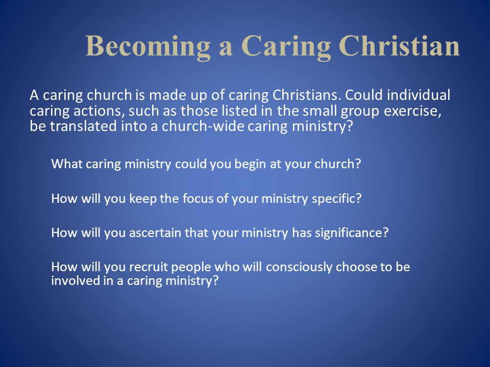 Becoming a Caring Christian A caring church is made up of caring Christians.
