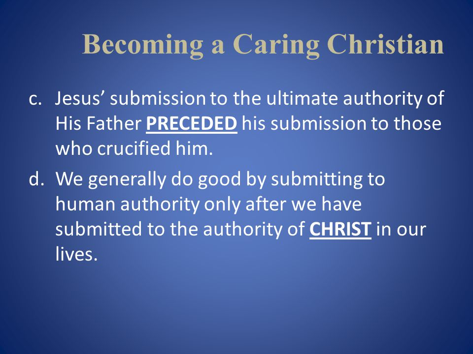 Becoming a Caring Christian c.Jesus submission to the ultimate authority of His Father PRECEDED his submission to those who crucified him.
