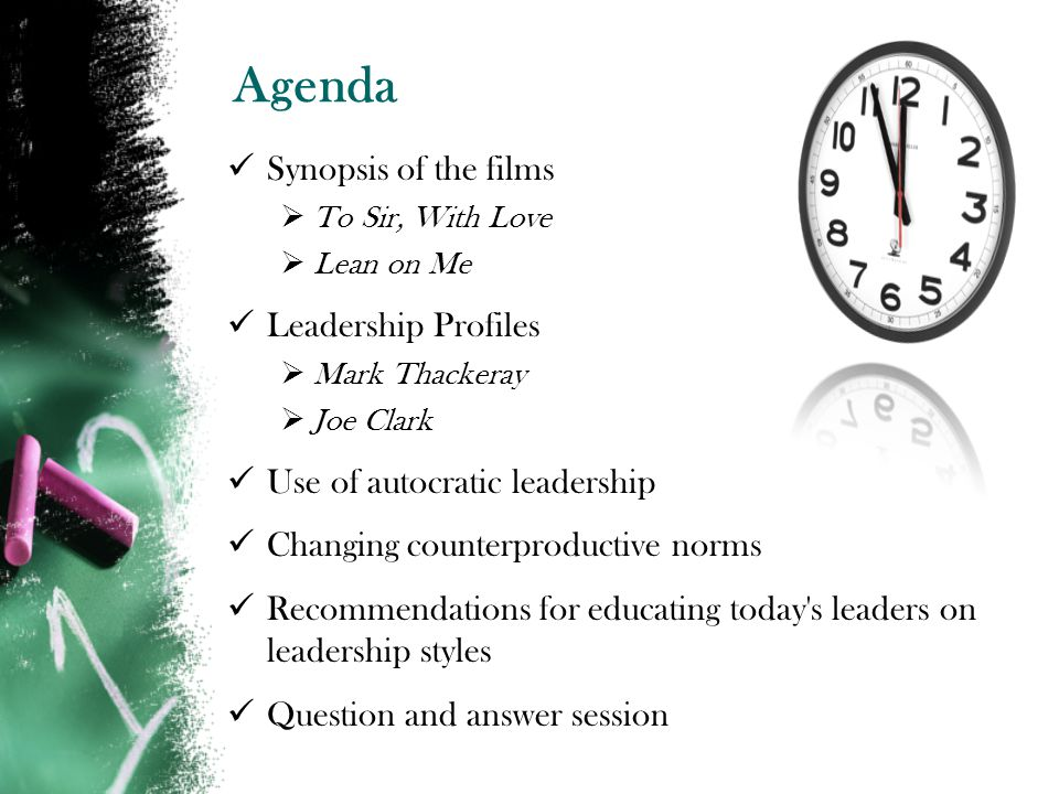 Agenda Synopsis of the films To Sir, With Love Lean on Me Leadership Profiles Mark Thackeray Joe Clark Use of autocratic leadership Changing counterproductive norms Recommendations for educating today s leaders on leadership styles Question and answer session