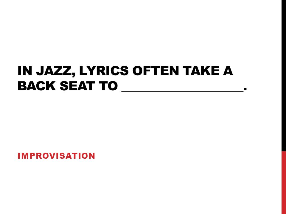 IN JAZZ, LYRICS OFTEN TAKE A BACK SEAT TO ____________________. IMPROVISATION