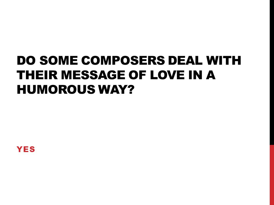 DO SOME COMPOSERS DEAL WITH THEIR MESSAGE OF LOVE IN A HUMOROUS WAY? YES