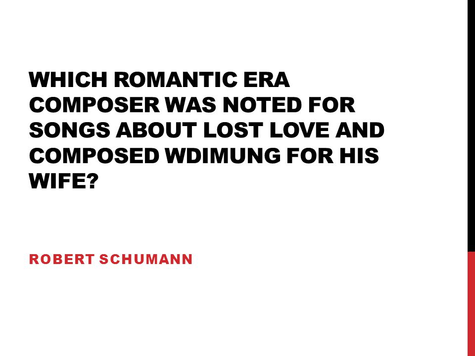 WHICH ROMANTIC ERA COMPOSER WAS NOTED FOR SONGS ABOUT LOST LOVE AND COMPOSED WDIMUNG FOR HIS WIFE? ROBERT SCHUMANN