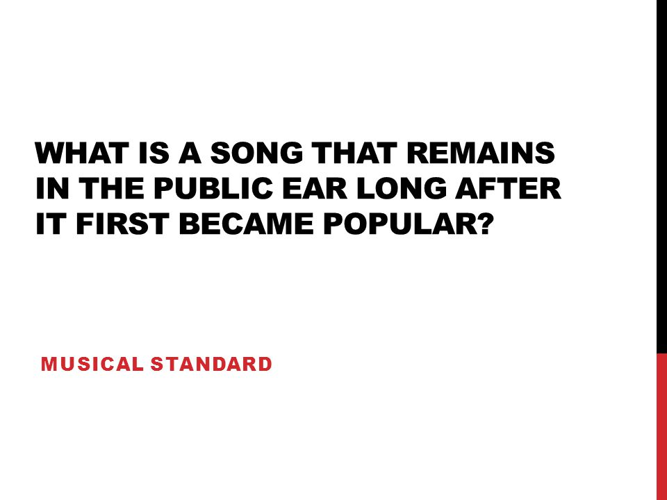 WHAT IS A SONG THAT REMAINS IN THE PUBLIC EAR LONG AFTER IT FIRST BECAME POPULAR? MUSICAL STANDARD
