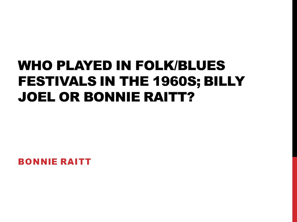 WHO PLAYED IN FOLK/BLUES FESTIVALS IN THE 1960S; BILLY JOEL OR BONNIE RAITT? BONNIE RAITT