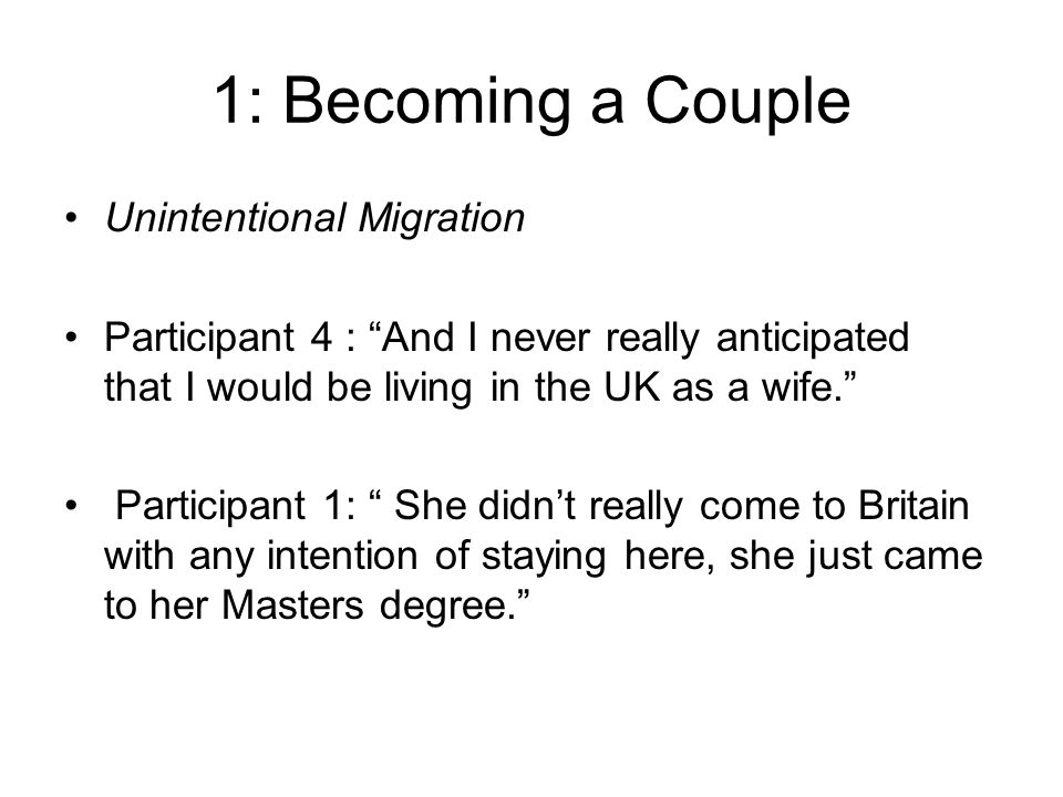 1: Becoming a Couple Unintentional Migration Participant 4 : And I never really anticipated that I would be living in the UK as a wife.