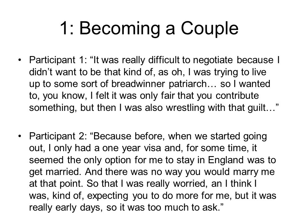 1: Becoming a Couple Participant 1: It was really difficult to negotiate because I didnt want to be that kind of, as oh, I was trying to live up to some sort of breadwinner patriarch… so I wanted to, you know, I felt it was only fair that you contribute something, but then I was also wrestling with that guilt… Participant 2: Because before, when we started going out, I only had a one year visa and, for some time, it seemed the only option for me to stay in England was to get married.