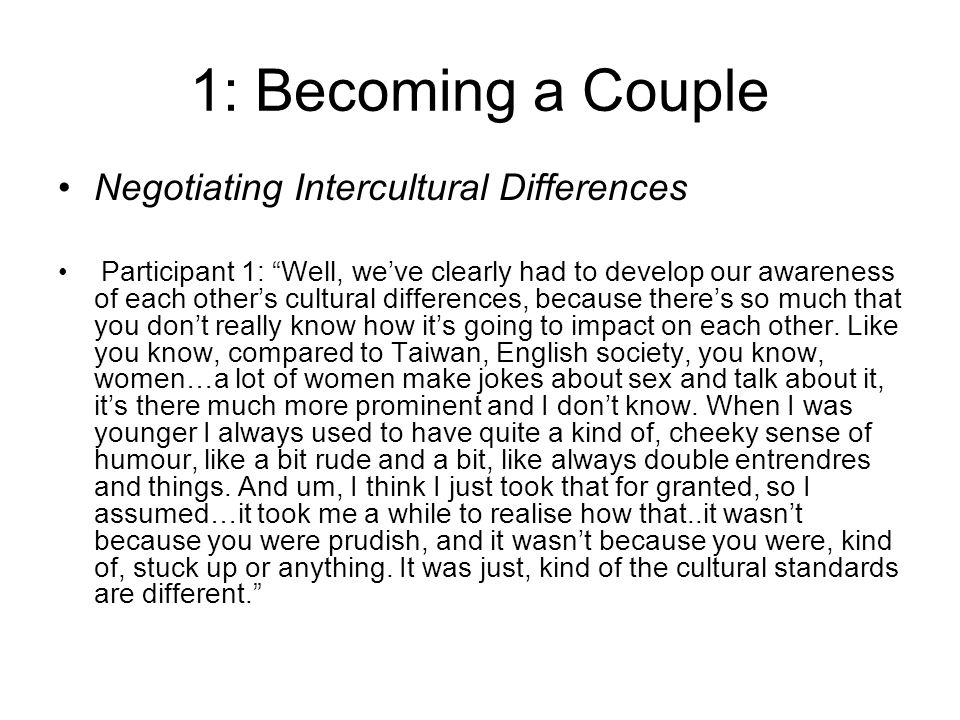 1: Becoming a Couple Negotiating Intercultural Differences Participant 1: Well, weve clearly had to develop our awareness of each others cultural differences, because theres so much that you dont really know how its going to impact on each other.