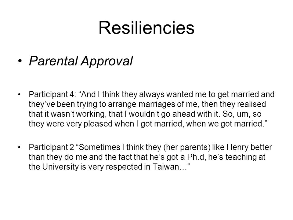 Resiliencies Parental Approval Participant 4: And I think they always wanted me to get married and theyve been trying to arrange marriages of me, then they realised that it wasnt working, that I wouldnt go ahead with it.