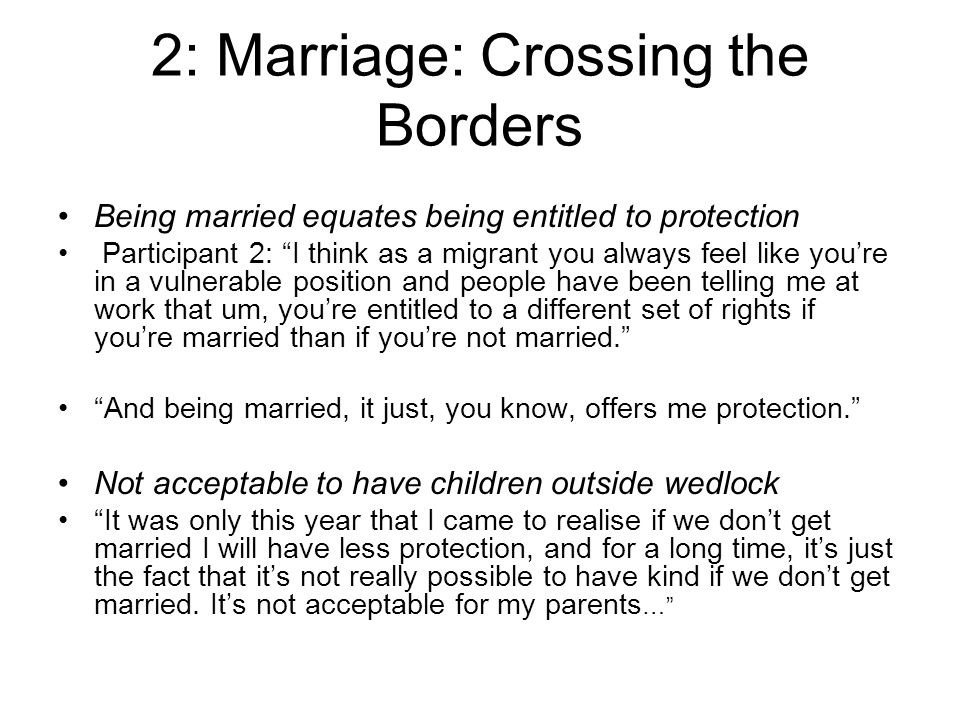 2: Marriage: Crossing the Borders Being married equates being entitled to protection Participant 2: I think as a migrant you always feel like youre in a vulnerable position and people have been telling me at work that um, youre entitled to a different set of rights if youre married than if youre not married.