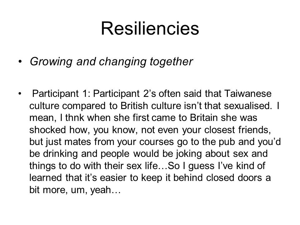 Resiliencies Growing and changing together Participant 1: Participant 2s often said that Taiwanese culture compared to British culture isnt that sexualised.