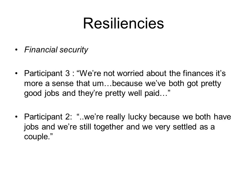Resiliencies Financial security Participant 3 : Were not worried about the finances its more a sense that um…because weve both got pretty good jobs and theyre pretty well paid… Participant 2:..were really lucky because we both have jobs and were still together and we very settled as a couple.
