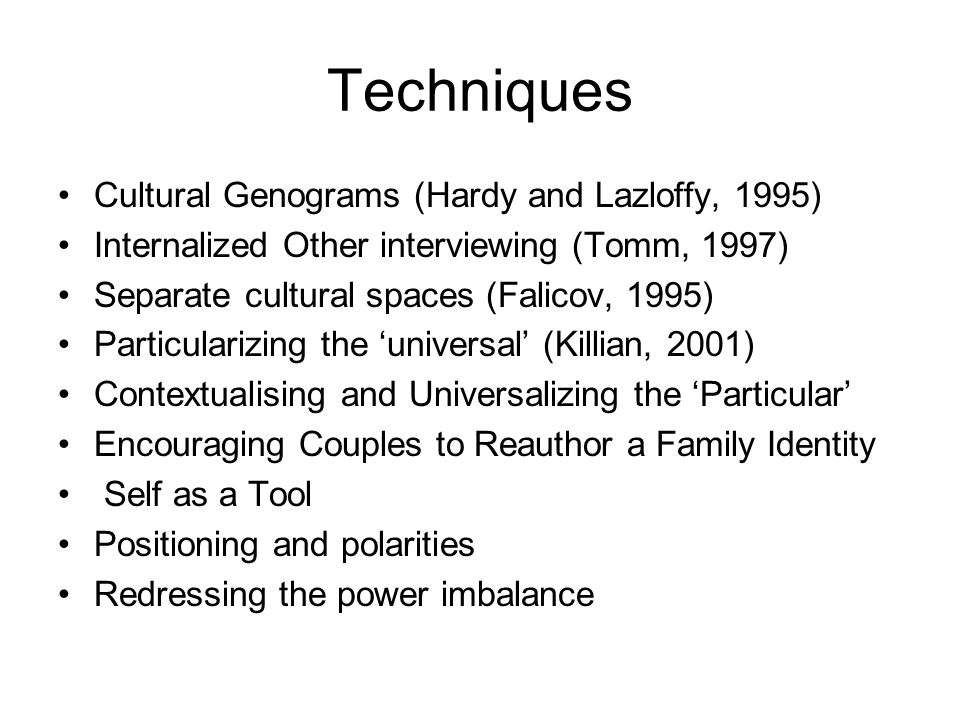 Techniques Cultural Genograms (Hardy and Lazloffy, 1995) Internalized Other interviewing (Tomm, 1997) Separate cultural spaces (Falicov, 1995) Particularizing the universal (Killian, 2001) Contextualising and Universalizing the Particular Encouraging Couples to Reauthor a Family Identity Self as a Tool Positioning and polarities Redressing the power imbalance