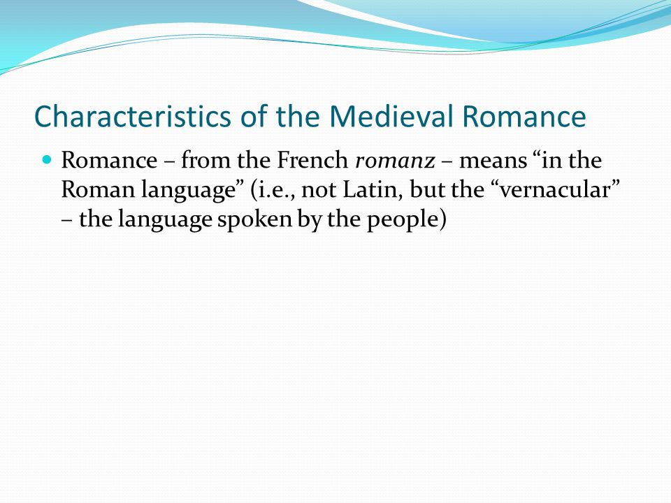Characteristics of the Medieval Romance Romance – from the French romanz – means in the Roman language (i.e., not Latin, but the vernacular – the language spoken by the people)