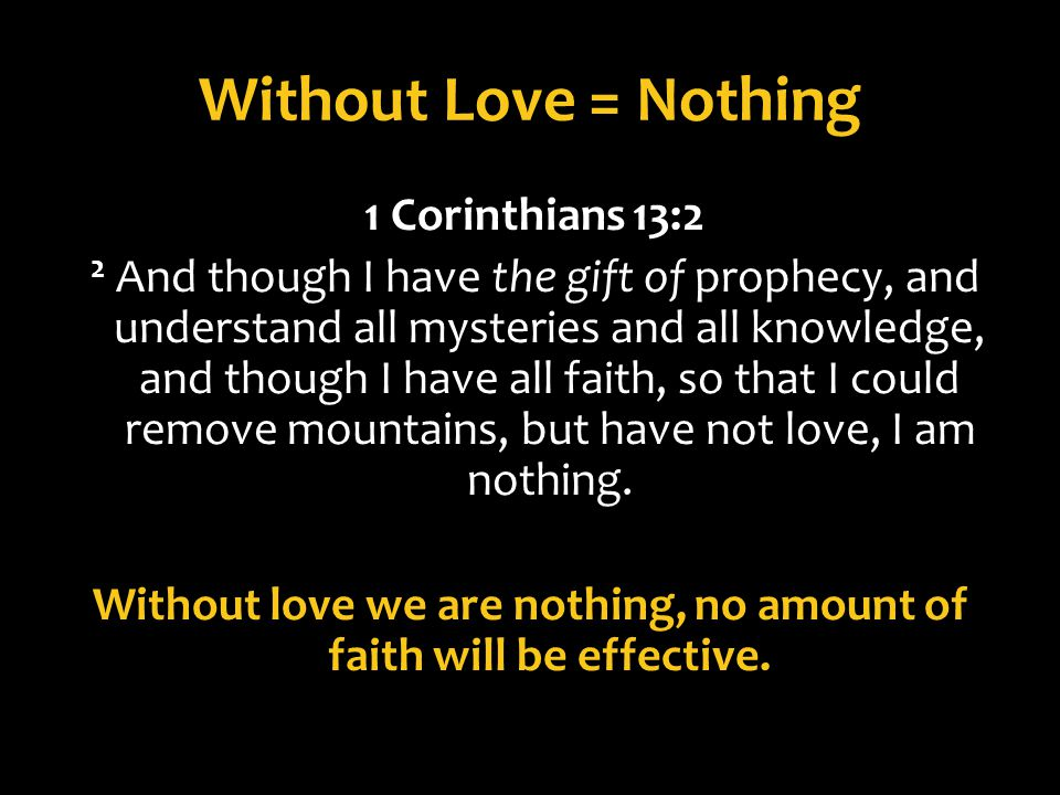 Without Love = Nothing 1 Corinthians 13:2 2 And though I have the gift of prophecy, and understand all mysteries and all knowledge, and though I have