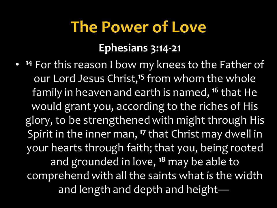 The Power of Love Ephesians 3: For this reason I bow my knees to the Father of our Lord Jesus Christ, 15 from whom the whole family in heaven and earth is named, 16 that He would grant you, according to the riches of His glory, to be strengthened with might through His Spirit in the inner man, 17 that Christ may dwell in your hearts through faith; that you, being rooted and grounded in love, 18 may be able to comprehend with all the saints what is the width and length and depth and height