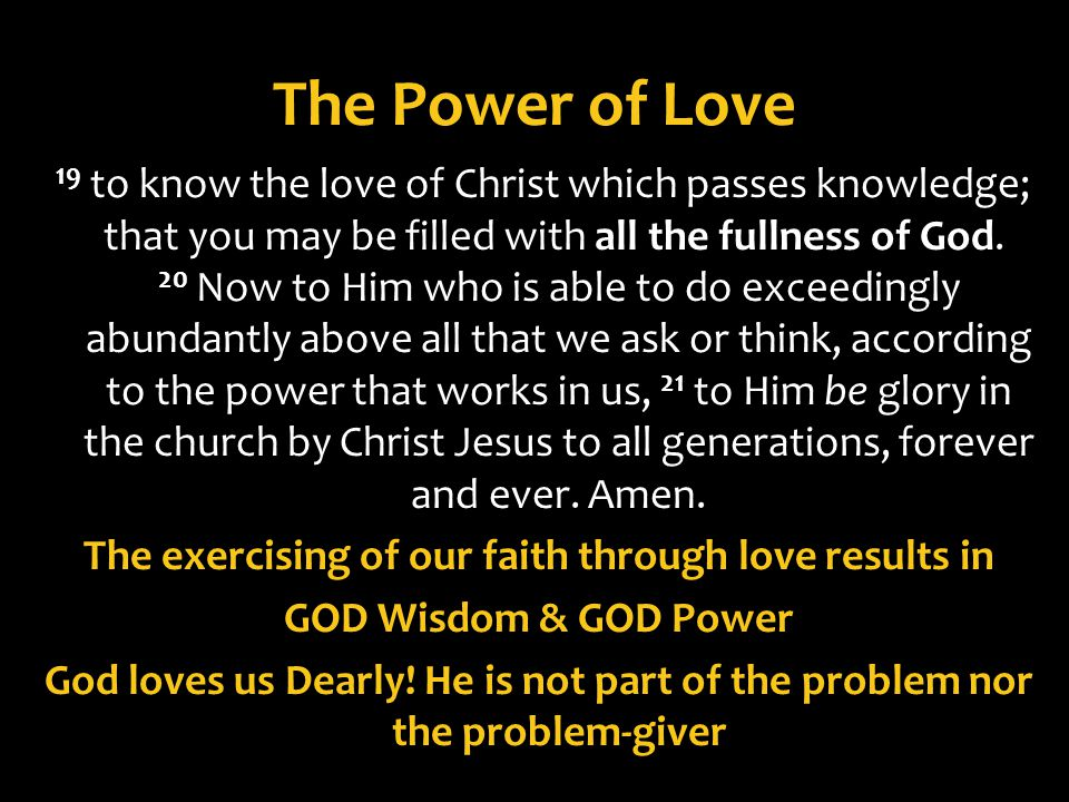 The Power of Love 19 to know the love of Christ which passes knowledge; that you may be filled with all the fullness of God. 20 Now to Him who is able