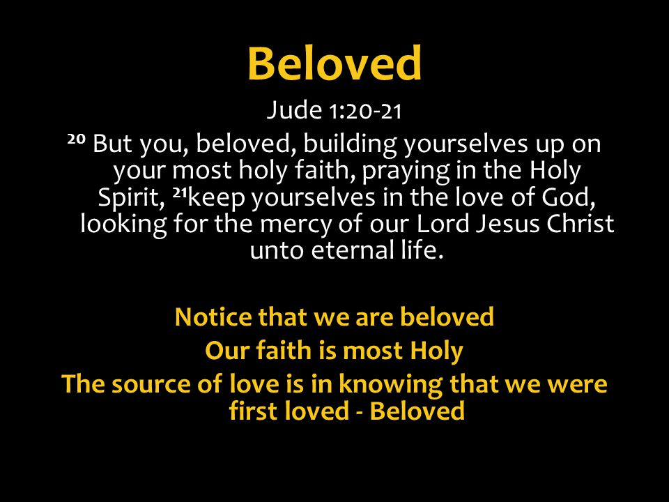 Beloved Jude 1:20-21 20 But you, beloved, building yourselves up on your most holy faith, praying in the Holy Spirit, 21 keep yourselves in the love o