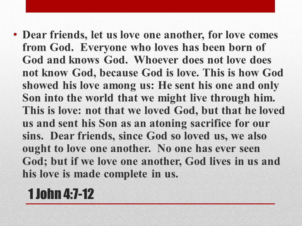 Dear friends, let us love one another, for love comes from God.