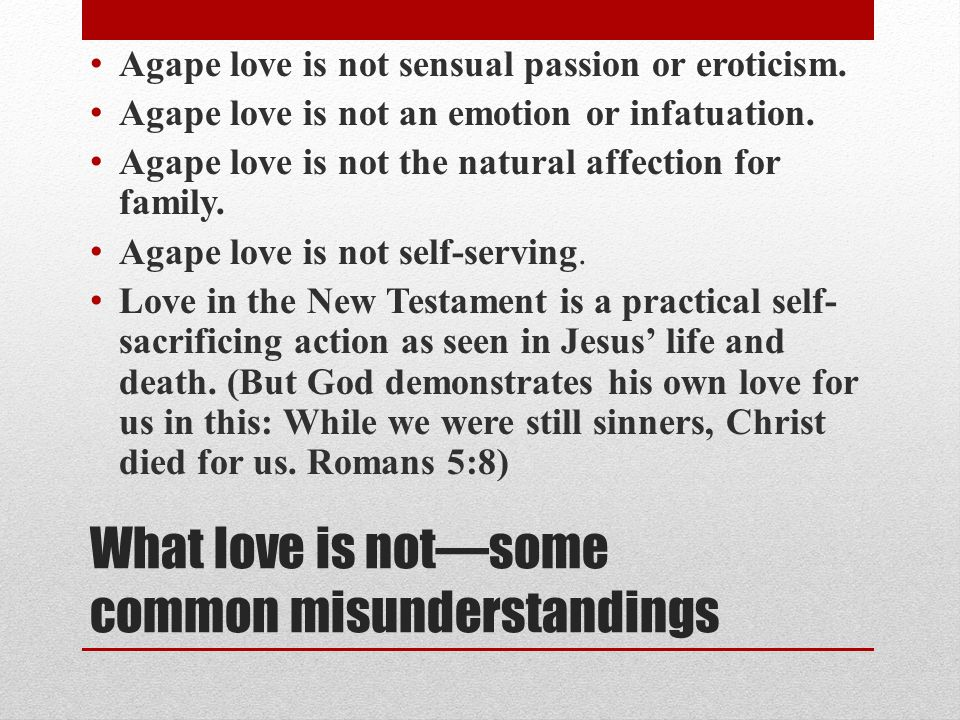 What love is notsome common misunderstandings Agape love is not sensual passion or eroticism. Agape love is not an emotion or infatuation. Agape love