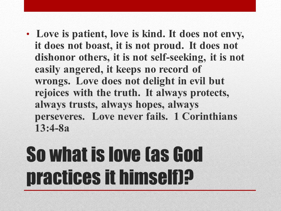 So what is love (as God practices it himself). Love is patient, love is kind.