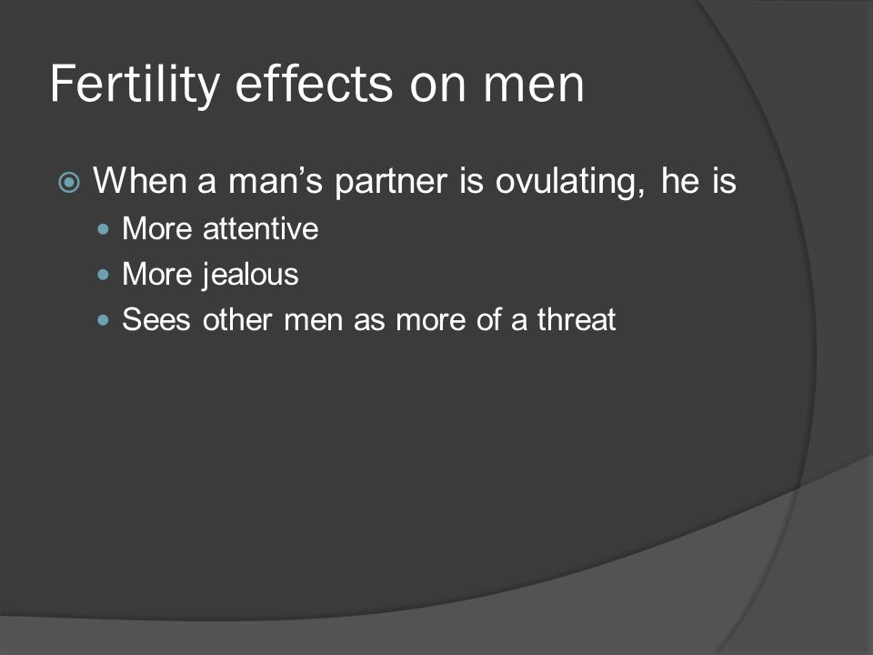 Fertility effects on men When a mans partner is ovulating, he is More attentive More jealous Sees other men as more of a threat