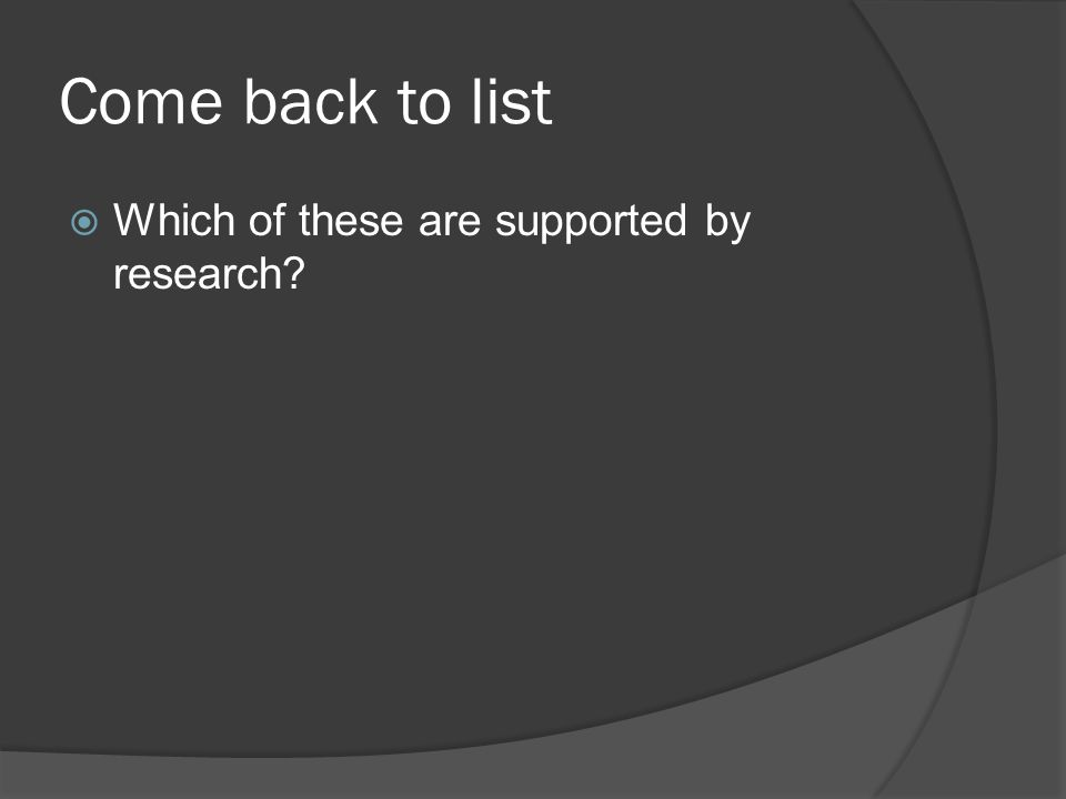 Come back to list Which of these are supported by research