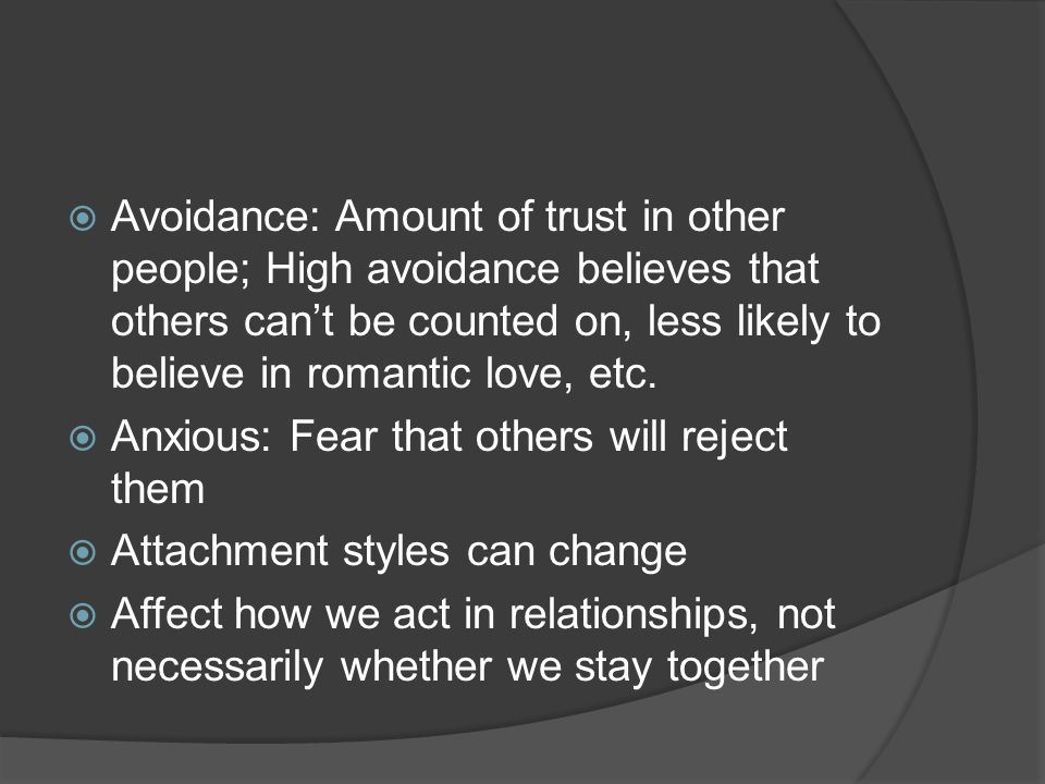 Avoidance: Amount of trust in other people; High avoidance believes that others cant be counted on, less likely to believe in romantic love, etc.