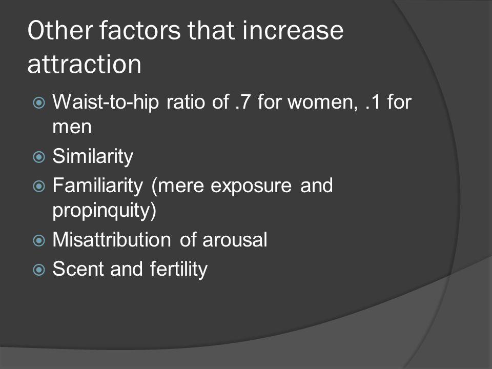 Other factors that increase attraction Waist-to-hip ratio of.7 for women,.1 for men Similarity Familiarity (mere exposure and propinquity) Misattribution of arousal Scent and fertility