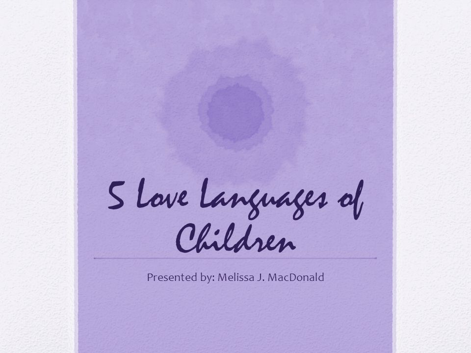 5 Love Languages of Children Presented by: Melissa J. MacDonald