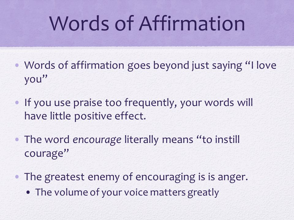 Words of affirmation goes beyond just saying I love you If you use praise too frequently, your words will have little positive effect. The word encour