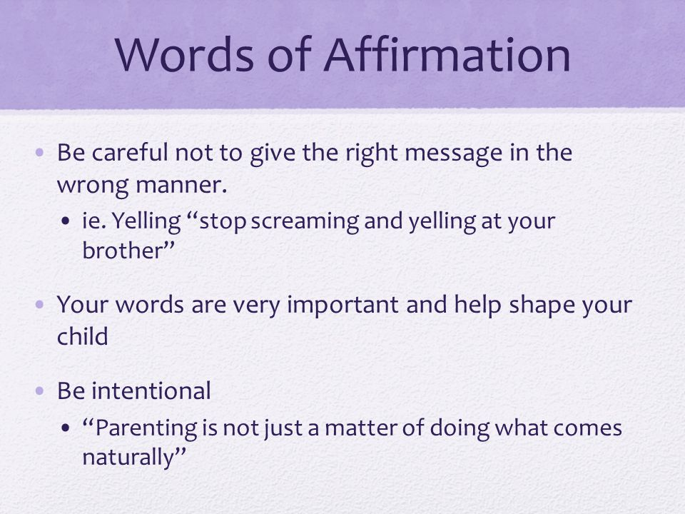 Words of Affirmation Be careful not to give the right message in the wrong manner. ie. Yelling stop screaming and yelling at your brother Your words a