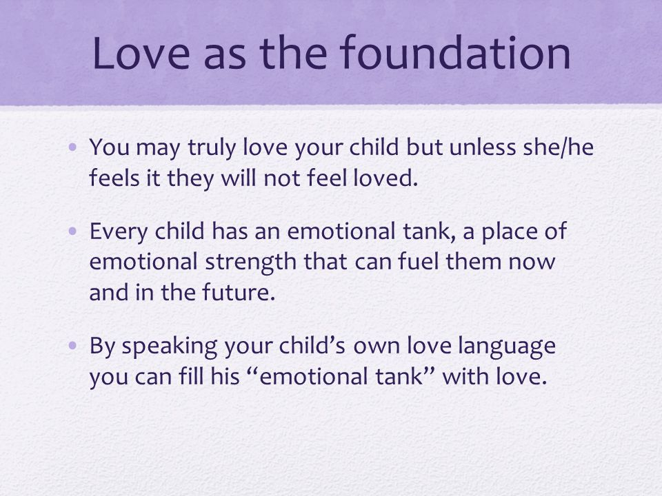 Love as the foundation You may truly love your child but unless she/he feels it they will not feel loved. Every child has an emotional tank, a place o