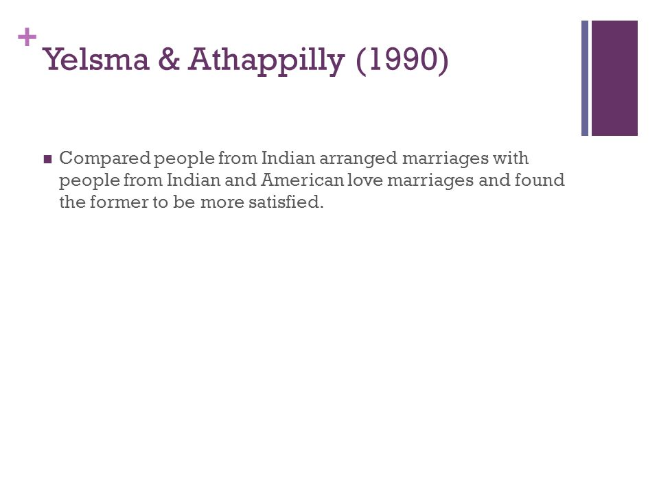 + Yelsma & Athappilly (1990) Compared people from Indian arranged marriages with people from Indian and American love marriages and found the former to be more satisfied.