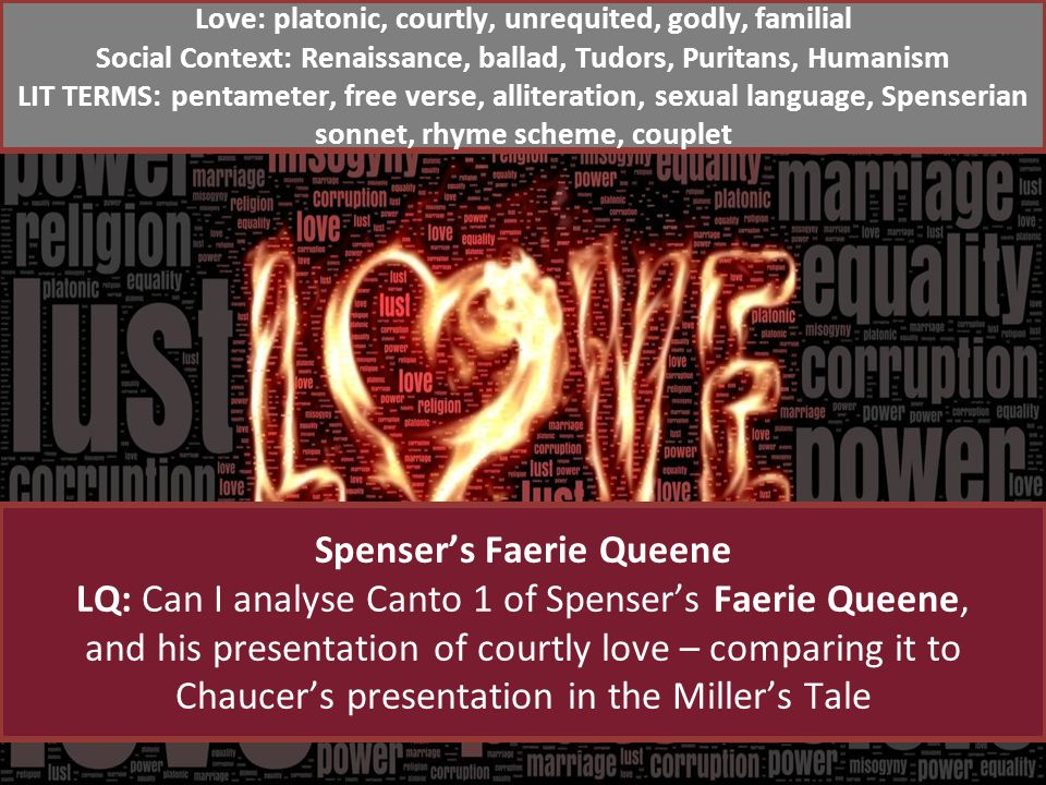 Spensers Faerie Queene LQ: Can I analyse Canto 1 of Spensers Faerie Queene, and his presentation of courtly love – comparing it to Chaucers presentation in the Millers Tale Love: platonic, courtly, unrequited, godly, familial Social Context: Renaissance, ballad, Tudors, Puritans, Humanism LIT TERMS: pentameter, free verse, alliteration, sexual language, Spenserian sonnet, rhyme scheme, couplet