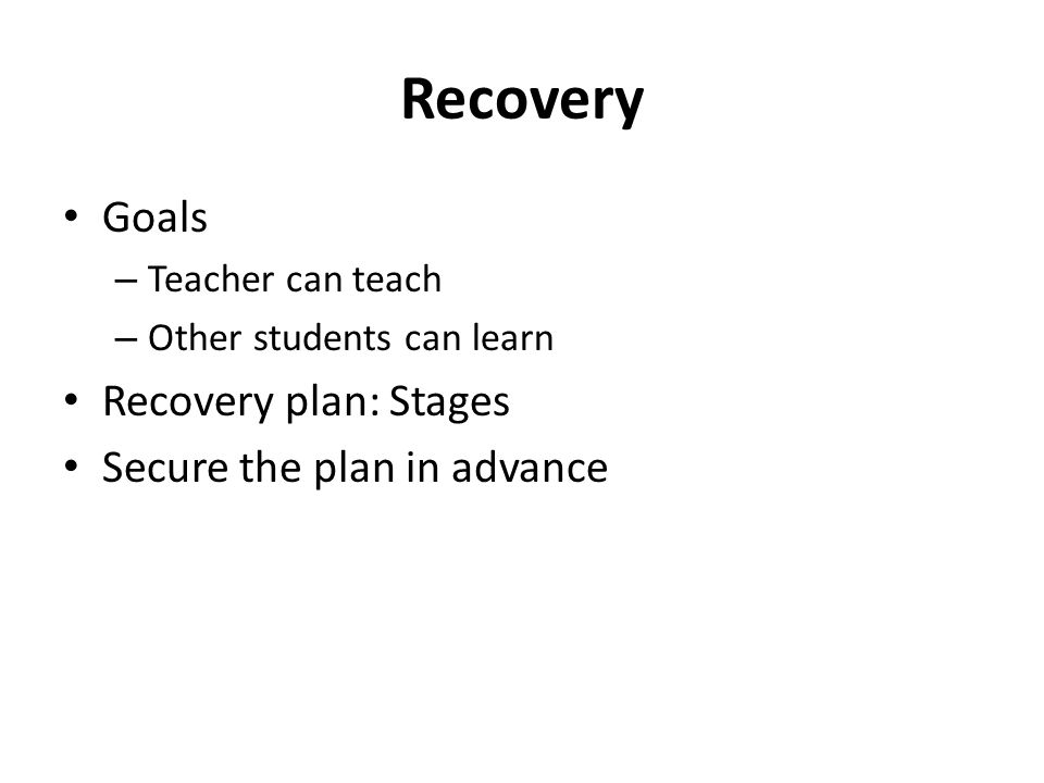 Recovery Goals – Teacher can teach – Other students can learn Recovery plan: Stages Secure the plan in advance