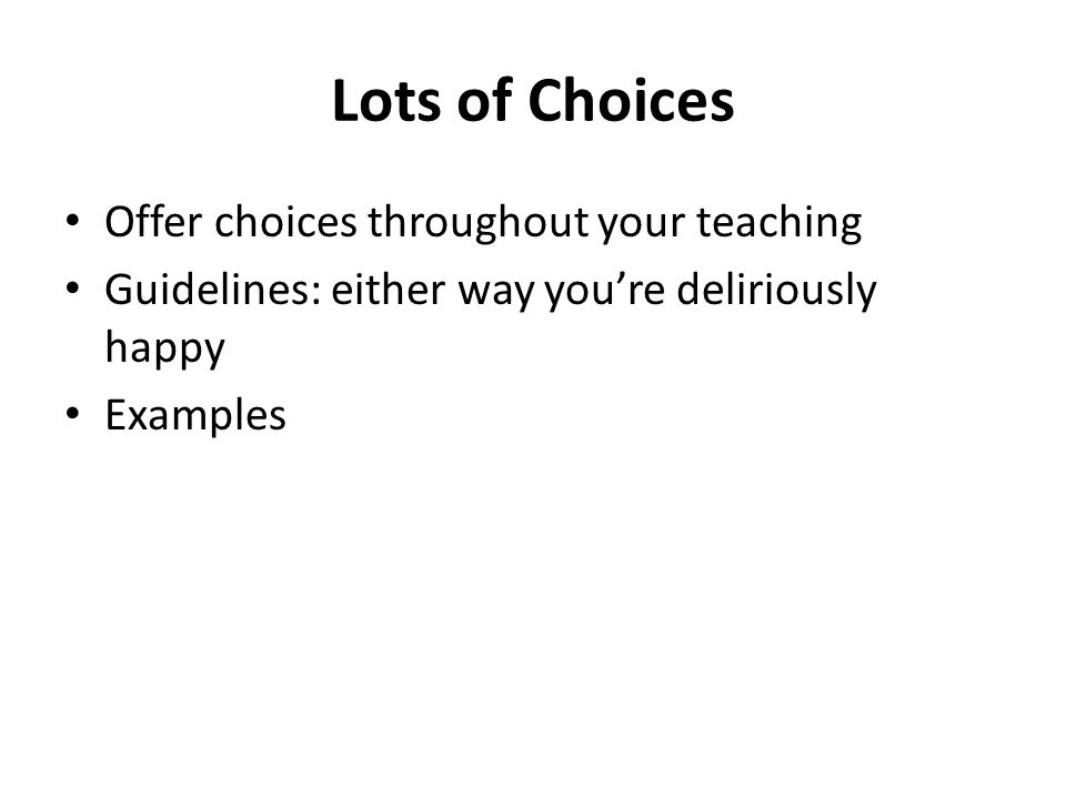 Lots of Choices Offer choices throughout your teaching Guidelines: either way youre deliriously happy Examples