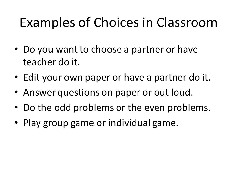 Examples of Choices in Classroom Do you want to choose a partner or have teacher do it. Edit your own paper or have a partner do it. Answer questions