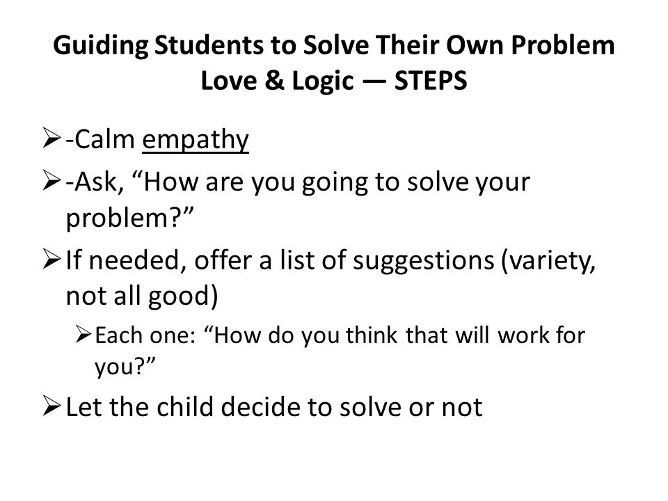 Guiding Students to Solve Their Own Problem Love & Logic STEPS -Calm empathy -Ask, How are you going to solve your problem? If needed, offer a list of