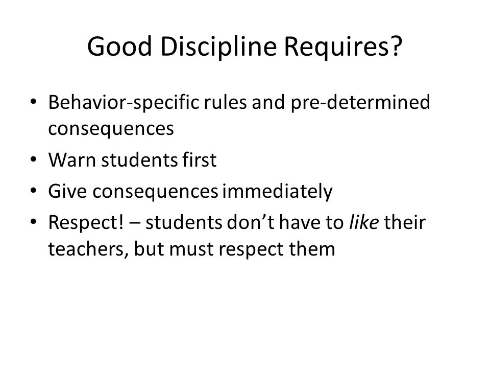 Good Discipline Requires? Behavior-specific rules and pre-determined consequences Warn students first Give consequences immediately Respect! – student